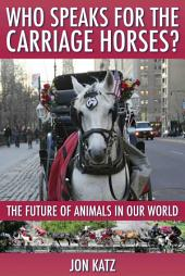 WHO SPEAKS FOR THE CARRIAGE HORSES?: The Future of Animals in Our World