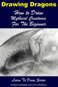 Drawing Dragons   How to Draw Mythical Creatures for the Beginner PDF