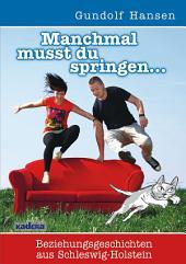 Manchmal musst du springen: Beziehungsgeschichten aus Schleswig-Holstein