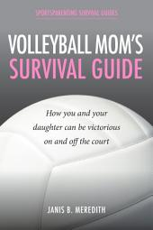 Volleyball Mom's Survival Guide: How You and Your Daughter Can Be Victorious on and off the Court