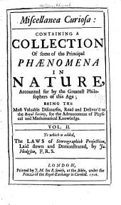 Miscellanea Curiosa: Containing a Collection of Some of the Principal Phaenomena in Nature, Accounted for by the Greatest Philosophers of this Age ; Being the Most Valuable Discourses, Read and Delivered to the Royal Society, for the Advancement of Physical and Mathematical Knowledge ; as Also a Collection of Curious Travels, Voyages, Antiquities, and Natural Histories of Countries : Presented to the Same Society ; to which is Added, a Discourse of the Influence of the Sun and Moon on Human Bodies, &c. by R. Mead and Also Fontenelle's Preface of the Usefullness of Mathematical Learning, Volume 2
