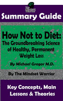 SUMMARY: How Not To Diet: The Groundbreaking Science of Healthy, Permanent Weight Loss: By Michael Greger M.D. | The MW Summary Guide