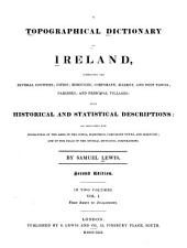 A Topographical Dictionary of Ireland, Comprising the Several Counties; Cities; Boroughs; Corporate, Market, and Post Towns; Parishes; and Villages; with Historical and Statistical Descriptions: Embellished with Engravings of the Arms of the Cities, Bishoprics, Corporate Towns, and Boroughs; and of the Seals of the Several Municipal Corporations, Volume 1