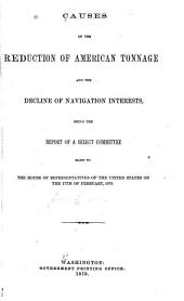 Causes of the Reduction of American Tonnage and the Decline of Navigation Interests: Being the Report of a Select Committee, Made to the House of Representatives of the United States on the 17th of February 1870