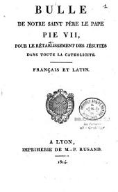 Bulle de Notre Saint Père le Pape Pie VII, Pour le Rétablissement des Jésuites dans toute la Catholicité. Français et Latin