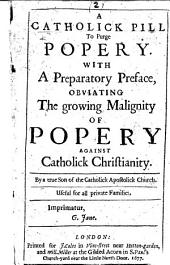 A Catholick Pill to Purge Popery. With a preparatory preface, obviating the growing malignity of Popery against Catholick Christianity. By a true Son of the Catholick Apostolick Church, etc