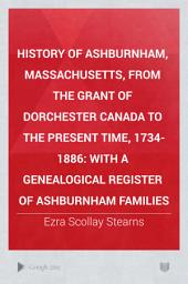 History of Ashburnham, Massachusetts, from the Grant of Dorchester Canada to the Present Time, 1734-1886: With a Genealogical Register of Ashburnham Families