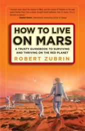 How to Live on Mars: A Trusty Guidebook to Surviving and Thriving on the Red Planet