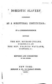 Domestic Slavery Considered as a Scriptural Institution: In a Correspondence Between the Rev. Richard Fuller ... and the Rev. Francis Wayland ...