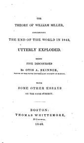 The Theory of William Miller: Concerning the End of the World in 1843, Utterly Exploded ; with Some Other Essays on the Same Subject