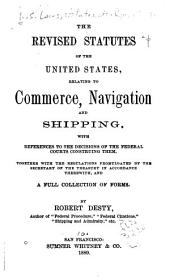 The Revised Statutes of the United States: Relating to Commerce, Navigation and Shipping, with References to the Decisions of the Federal Courts Construing Them, Together with the Regulations Promulgated by the Secretary of the Treasury in Accordance Therewith, and a Full Collection of Forms