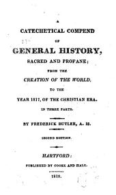 A Catechetical Compend of General History, Sacred and Profane: From the Creation of the World, to the Year 1817, of the Christian Era ; In Three Parts