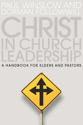 Christ in Church Leadership: A Handbook for Elders and Pastors
