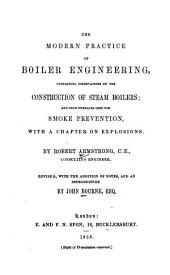 The Modern Practice of Boiler Engineering: Containing Observations on the Construction of Steam Boilers; and Upon Furnances Used for Smoke Prevention, with a Chapter on Explosions