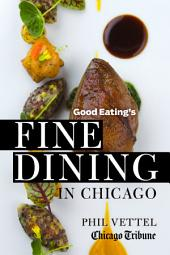 Good Eating's Fine Dining in Chicago: The Chicago Tribune Guide to the City's Top-Rated Restaurants