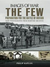 The Few: Preparation for the Battle of Britain: Rare Photographs from Wartime Archives