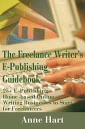 The Freelance Writer's E-Publishing Guidebook: 25+ E-Publishing Home-Based Online Writing Businesses to Start for Freelancers