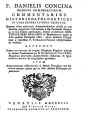F. DANIELIS CONCINA ORDINIS PRAEDICATORUM COMMENTARIUS HISTORICO-APOLOGETICUS IN DUAS DISSERTATIONES TRIBUTUS, Quarum altera anticriticis Animadversionibus refellit ea quae adversus paupertatis Disciplinam a D. Patriarcha Dominico in suo Ordine constitutam, scriptis prodiderunt CONTINUATORES BOLLANDI in Commentariis nuper in Acta ejusdem Patriarchae editis: altera eamdem Disciplinam a laxioribus P. RAPHAELIS DE PORNASIO interpretamentis vindicat. ACCEDUNT DISSERTATIO HISTORICA de origine Disciplinae Regularis primum in Ordine Praedicatorum per B. RAYMUNDUM DE VINEIS XXIII. Magistrum Generalem ejusdem Ordinis instauratae; & QUAESTIUNCULA MORALIS de Regularibus personatis: ITEM ANIMADVERSIONES critico-morales in Menda Pontasiana cum AUCTARIO duorum casuum qui in illius Auctoris Dictionario desiderantur