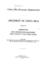 Costa Rica-Panama Arbitration: Argument of Costa Rica Before the Arbitrator, Hon. Edward Douglass White, Chief Justice of the United States, Under the Provisions of the Convention Between the Republic of Costa Rica and the Republic of Panama, Concluded March 17, 1910