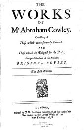 The Works of Mr Abraham Cowley: Consisting of Those which Were Formerly Printed: and Those which He Designed for the Press, Now Published Out of the Authors Original Copies, Part 1
