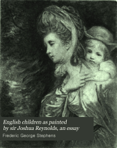English Children, as Painted by Sir Joshua Reynolds: An Essay on Some of the Characteristics of Reynolds as a Painter, with Especial Reference to His Portraiture of Children