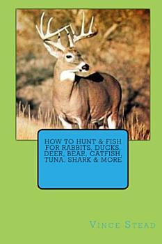 How to Hunt   Fish for Rabbits  Ducks  Deer  Bear  Catfish  Tuna  Shark   More PDF