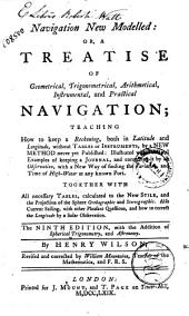 Navigation New Modelled: Or, A Treatise of Geometrical, Trigonometrical, Arithmetical, Instrumental, and Practical Navigation; Teaching how to Keep a Reckoning ... Together with All Necessary Tables, Calculated to the New Stile ... by Henry Wilson, Revised and Corrected by William Mountaine ..