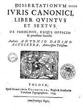 Dissertationum juris canonici libri VI, [liber sextus de parochiis, deque officio et potestate parochii], auctore Antonio Dadino Alteserra,...