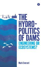 The Hydropolitics of Dams: Engineering or Ecosystems?