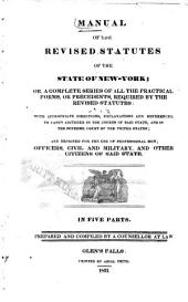 Manual of the Revised Statutes of the State of New York, Or, a Complete Series of All the Practical Forms, Or Precedents, Required by the Revised Statutes: With Appropriate Directions, Explanations and References, to Cases Adjudged in the Courts of Said State, and in the Supreme Court of the United States ; and Designed for the Use of Professional Men ; Officers, Civil and Military, and Other Citizens of Said State ...