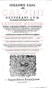 Iohannis Kahl alias Calvini ... Lexicon magnum iuris Caesarei simul, & canonici, feudalis item, civilis, criminalis, theoretici ac pratici ... auctum deinde, expolitum et emendatum ...