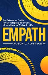 Empath An Extensive Guide For Developing Your Gift Of Intuition To Thrive In Life Book PDF