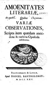Amoenitates literariae quibus variae observationes, scripta item quaedam, anecdocta et rariora opuscula exhibentur