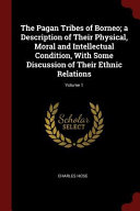 The Pagan Tribes of Borneo  A Description of Their Physical  Moral and Intellectual Condition  with Some Discussion of Their Ethnic Relations  Volume