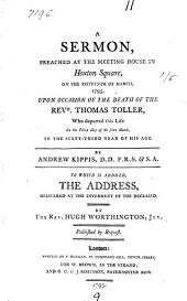 A Sermon, Preached at the Meeting House in Hoxton Square, on the Fifteenth of March, 1795, Upon Occasion of the Death of the Revd. Thomas Toller: ... By Andrew Kippis, ... To which is Added, the Address, Delivered at the Interment of the Deceased. By the Rev. Hugh Worthington, Jun. ...