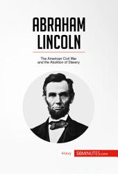 Abraham Lincoln: The American Civil War and the Abolition of Slavery