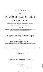 A History of the Presbyterian Church in Ireland: Comprising the Civil History of the Province of Ulster from the Accession of James the First ... [continued ...