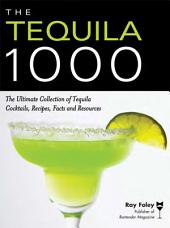 The Tequila 1000: The Ultimate Collection of Tequila Cocktails, Recipes, Facts, and Resources