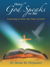 How God Speaks to Me: Learning to Hear the Voice of God