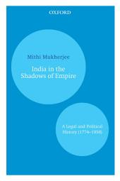 India in the Shadows of Empire: A Legal and Political History (1774–1950)