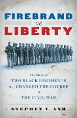 Firebrand of Liberty  The Story of Two Black Regiments That Changed the Course of the Civil War PDF