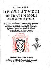 Riforma de gli studii de Frati Minori Osseruanti in Italia. Ordinata, e publicata l'anno 1584. per commissione dell'illustrissimo, & reuerendissimo signor cardinale de Medici protettore di detto ordine