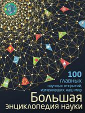 Большая энциклопедия науки. 100 главных научных открытий, изменивших наш мир