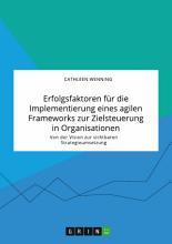 Erfolgsfaktoren f  r die Implementierung eines agilen Frameworks zur Zielsteuerung in Organisationen  Von der Vision zur sichtbaren Strategieumsetzung PDF