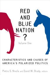 Red and Blue Nation?: Characteristics and Causes of America's Polarized Politics, Volume 1