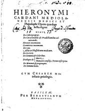 HIERONYMI CARDANI MEDIOLANENSIS MEDICI ET Philosophi Opera quaedam lectu digna: NEMPE, De Libris proprijs. De Curationibus [et] Praedictionibus admirandis. Neronis encomium. Geometriae encomium. De vno. Actio in Thessalicum medicum. De Secretis. De Gemmis [et] Coloribus. Dialogus de Morte. Dialogus de Humanis consilijs, Tetim inscriptus. De Minimis [et] propinquis. De Summo bono