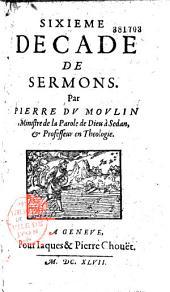 Sixieme décade de sermons. Par Pierre du Moulin ministre de la Parole de Dieu à Sedan, & professeur en théologie