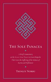 The Sole Panacea: A Brief Commentary on the <i>Seven-Line Prayer</i> to Guru Rinpoche That Cures the Suffering of the Sickness of Karma and Defilement