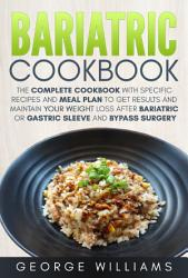 Bariatric Cookbook The Complete Cookbook With Specific Recipes And Meal Plan To Get Results And Maintain Your Weight Loss After Bariatric Or Gastric Sleeve And Bypass Surgery Book PDF