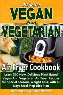 Ultimate Vegan and Vegetarian Air Fryer Cookbook: Learn 300 New, Delicious Plant Based Vegan and Vegetarian Air Fryer Recipes for Special Seasons, Wei